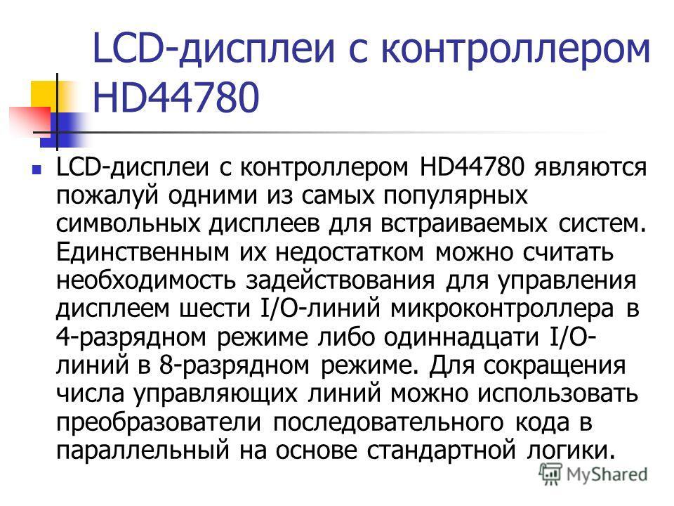 LCD-дисплеи с контроллером HD44780 LCD-дисплеи с контроллером HD44780 являются пожалуй одними из самых популярных символьных дисплеев для встраиваемых систем. Единственным их недостатком можно считать необходимость задействования для управления диспл