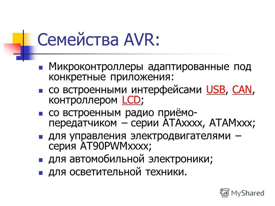 Семейства AVR: Микроконтроллеры адаптированные под конкретные приложения: со встроенными интерфейсами USB, CAN, контроллером LCD;USBCANLCD со встроенным радио приёмо- передатчиком – серии ATAхxxx, ATAMxxx; для управления электродвигателями – серия AT