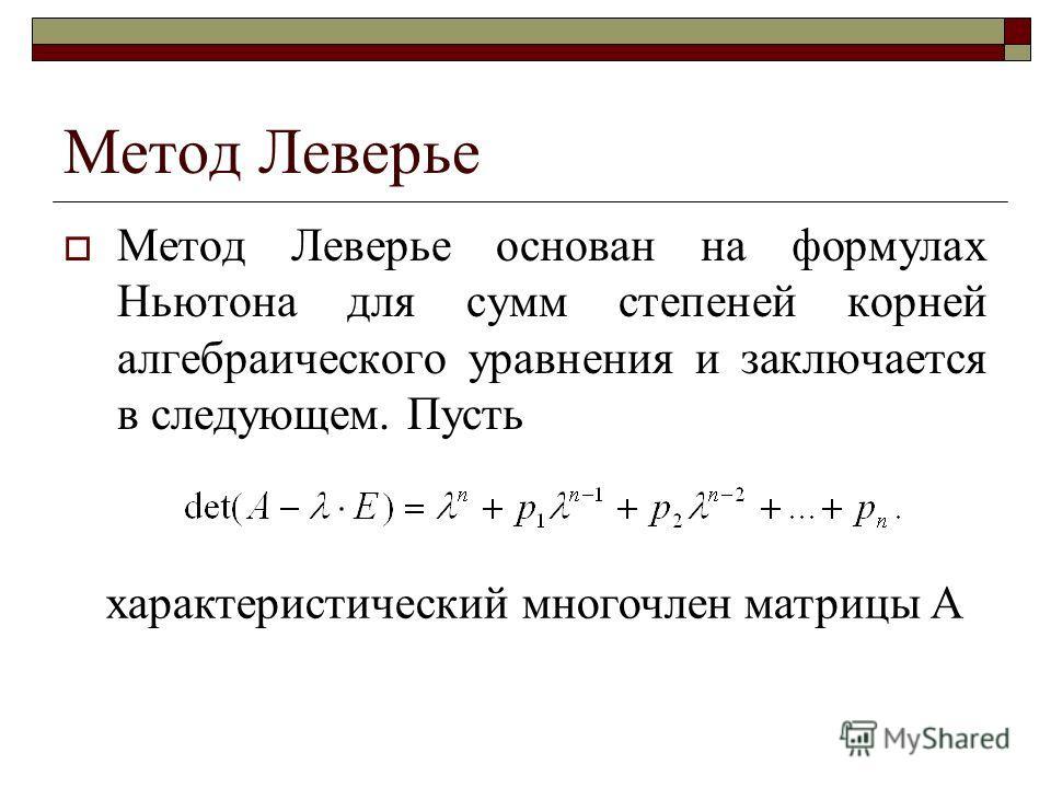 Метод Леверье Метод Леверье основан на формулах Ньютона для сумм степеней корней алгебраического уравнения и заключается в следующем. Пусть характеристический многочлен матрицы А
