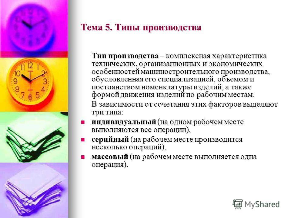 Тема 5. Типы производства Тип производства – комплексная характеристика технических, организационных и экономических особенностей машиностроительного производства, обусловленная его специализацией, объемом и постоянством номенклатуры изделий, а также