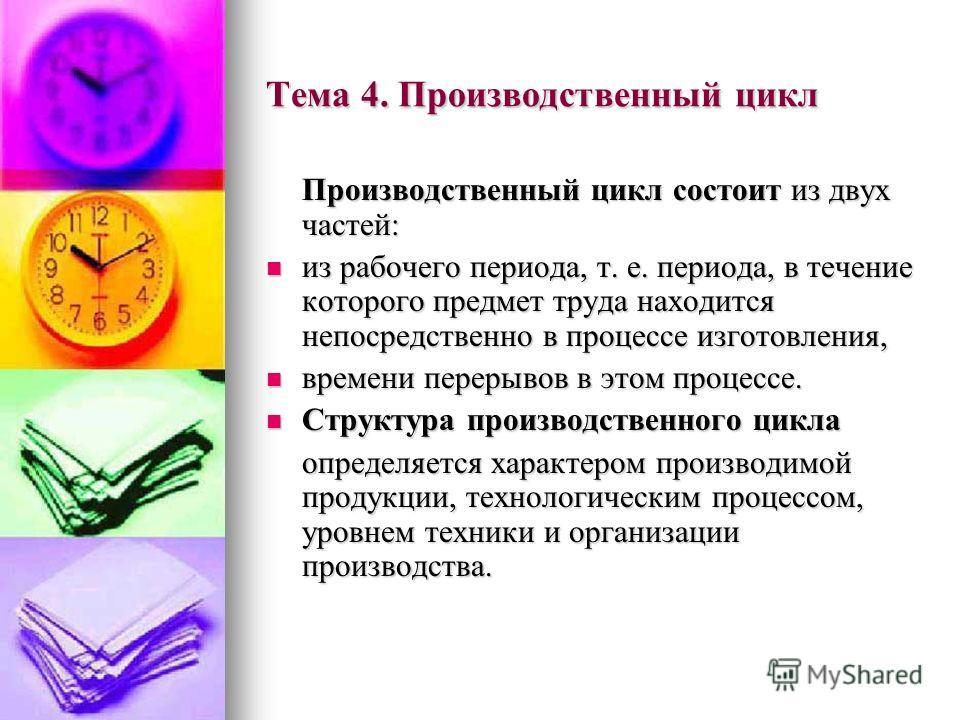 Тема 4. Производственный цикл Производственный цикл состоит из двух частей: из рабочего периода, т. е. периода, в течение которого предмет труда находится непосредственно в процессе изготовления, из рабочего периода, т. е. периода, в течение которого