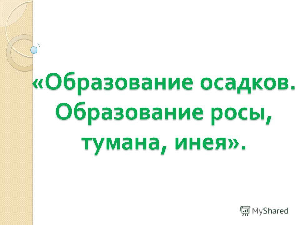 «Образование осадков. Образование росы, тумана, инея».