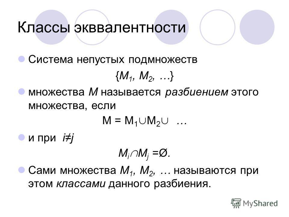 Классы экввалентности Система непустых подмножеств {M 1, M 2, …} множества M называется разбиением этого множества, если M = M 1 M 2 … и при ij M i M j =Ø. Сами множества M 1, M 2, … называются при этом классами данного разбиения.