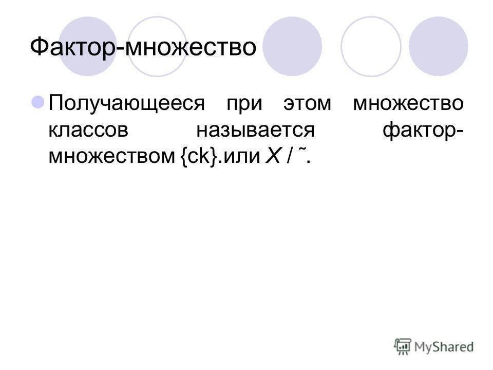 Фактор-множество Получающееся при этом множество классов называется фактор- множеством {ck}.или X / ˜.