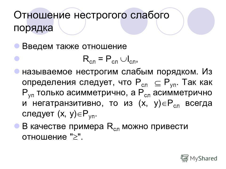 Отношение нестрогого слабого порядка Введем также отношение R сл = P сл I сл, называемое нестрогим слабым порядком. Из определения следует, что P сл P уп. Так как P уп только асимметрично, а P сл асимметрично и негатранзитивно, то из (x, y) P сл всег