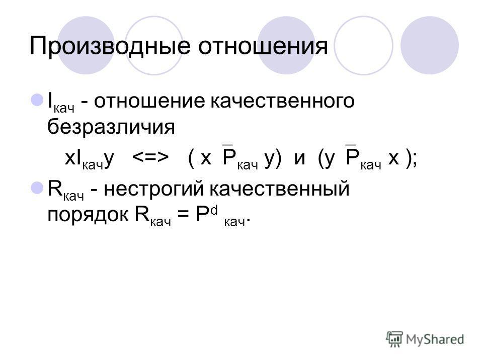 Производные отношения I кач - отношение качественного безразличия хI кач у ( x Р кач у) и (у Р кач х ); R кач - нестрогий качественный порядок R кач = Р d кач.
