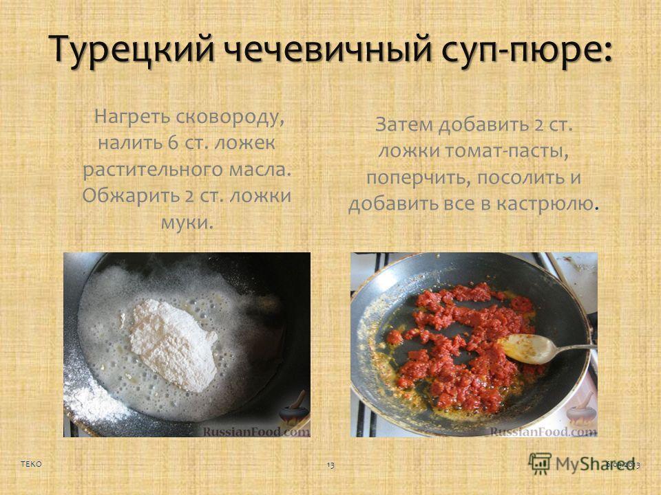 Турецкий чечевичный суп-пюре: Нагреть сковороду, налить 6 ст. ложек растительного масла. Обжарить 2 ст. ложки муки. Затем добавить 2 ст. ложки томат-пасты, поперчить, посолить и добавить все в кастрюлю. 6.03.2013TEKO13