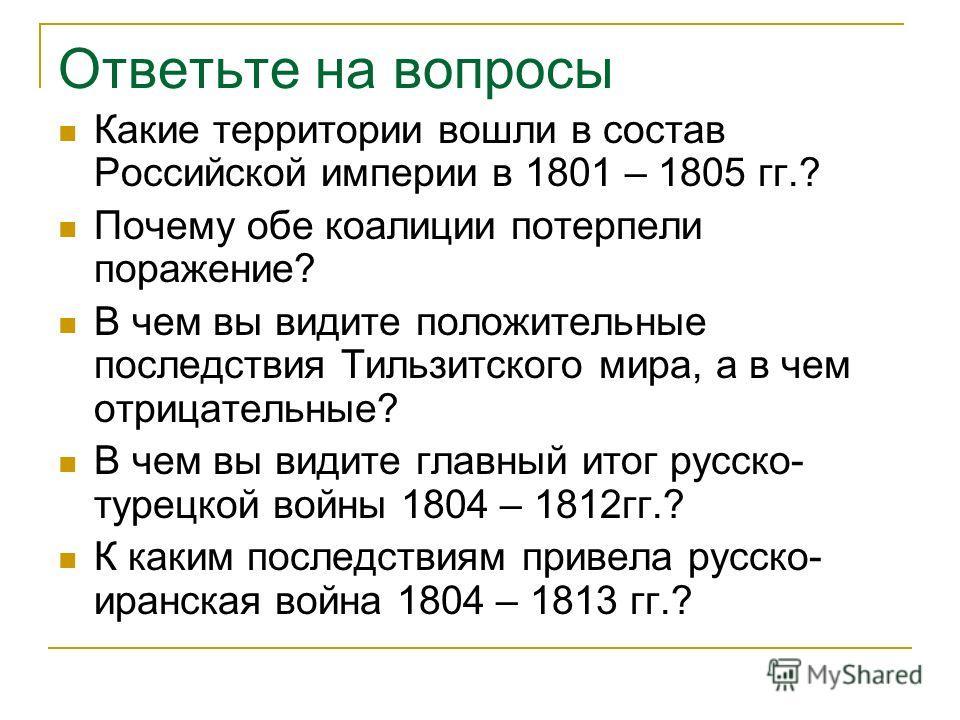 Ответьте на вопросы Какие территории вошли в состав Российской империи в 1801 – 1805 гг.? Почему обе коалиции потерпели поражение? В чем вы видите положительные последствия Тильзитского мира, а в чем отрицательные? В чем вы видите главный итог русско