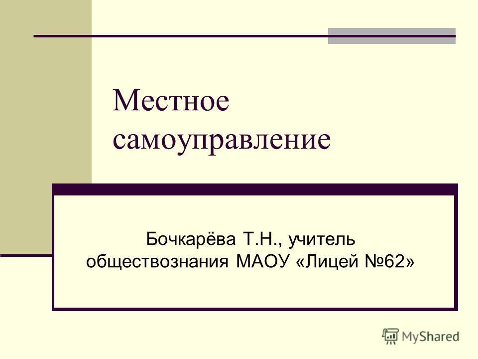Местное самоуправление Бочкарёва Т.Н., учитель обществознания МАОУ «Лицей 62»