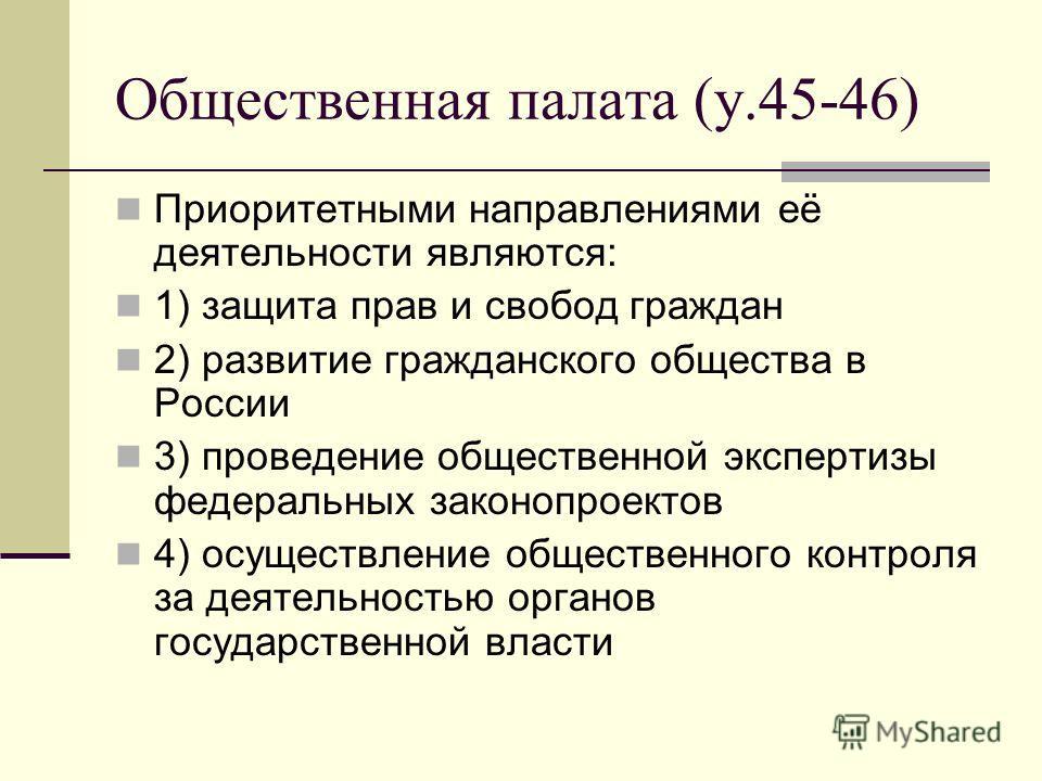Общественная палата (у.45-46) Приоритетными направлениями её деятельности являются: 1) защита прав и свобод граждан 2) развитие гражданского общества в России 3) проведение общественной экспертизы федеральных законопроектов 4) осуществление обществен