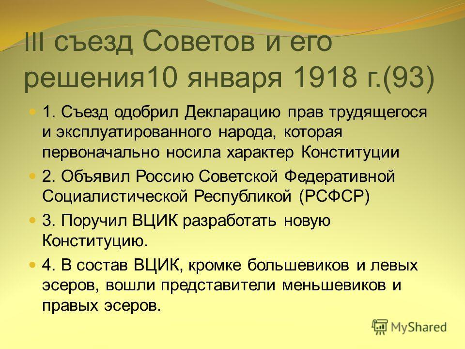 III съезд Советов и его решения10 января 1918 г.(93) 1. Съезд одобрил Декларацию прав трудящегося и эксплуатированного народа, которая первоначально носила характер Конституции 2. Объявил Россию Советской Федеративной Социалистической Республикой (РС