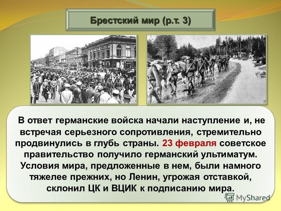 Брестский мир (р.т. 3) В ответ германские войска начали наступление и, не встречая серьезного сопротивления, стремительно продвинулись в глубь страны. 23 февраля советское правительство получило германский ультиматум. Условия мира, предложенные в нем