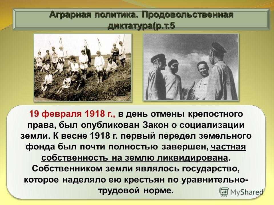 Аграрная политика. Продовольственная диктатура(р.т.5 19 февраля 1918 г., в день отмены крепостного права, был опубликован Закон о социализации земли. К весне 1918 г. первый передел земельного фонда был почти полностью завершен, частная собственность
