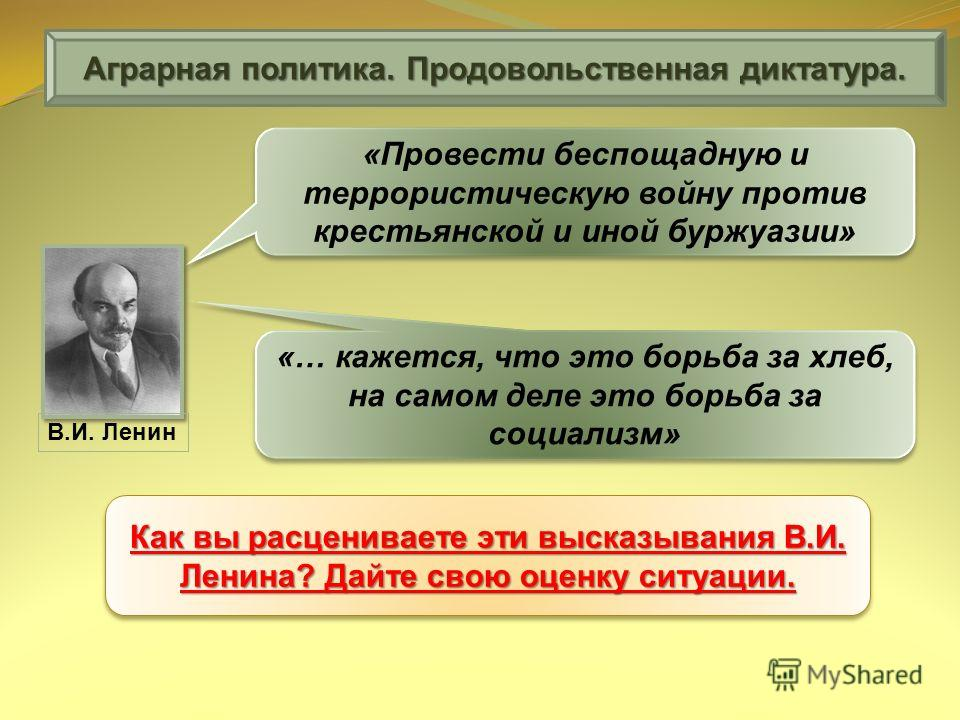 В.И. Ленин Аграрная политика. Продовольственная диктатура. «Провести беспощадную и террористическую войну против крестьянской и иной буржуазии» «… кажется, что это борьба за хлеб, на самом деле это борьба за социализм» Как вы расцениваете эти высказы