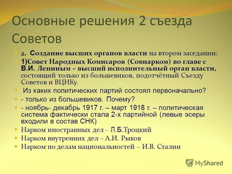 Основные решения 2 съезда Советов 2. С оздание высших органов власти на втором заседании: 1) Совет Народных Комисаров (Совнарком) во главе с В.И. Лениным – высший исполнительный орган власти, состоящий только из большевиков, подотчётный Съезду Совето