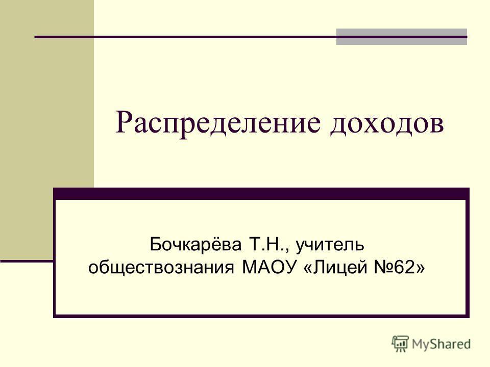 Распределение доходов Бочкарёва Т.Н., учитель обществознания МАОУ «Лицей 62»