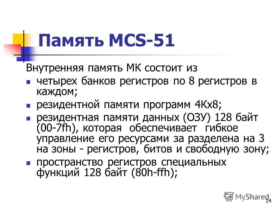 13 Назначение выводов МК51 RST - Сигнал общего сброса XTAL1. XTAL2 - Выводы для подключения кварцевого резонатора. Ucc, Vcc( GND) – питание и земля. PSEN - Разрешение внешней памяти программ. ALE - Выходной сигнал строба адреса (для ОЗУ – памяти данн