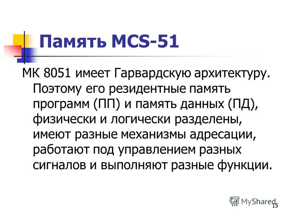 14 Память MCS-51 Внутренняя память МК состоит из четырех банков регистров по 8 регистров в каждом; резидентной памяти программ 4Кх8; резидентная памяти данных (ОЗУ) 128 байт (00-7fh), которая обеспечивает гибкое управление его ресурсами за разделена