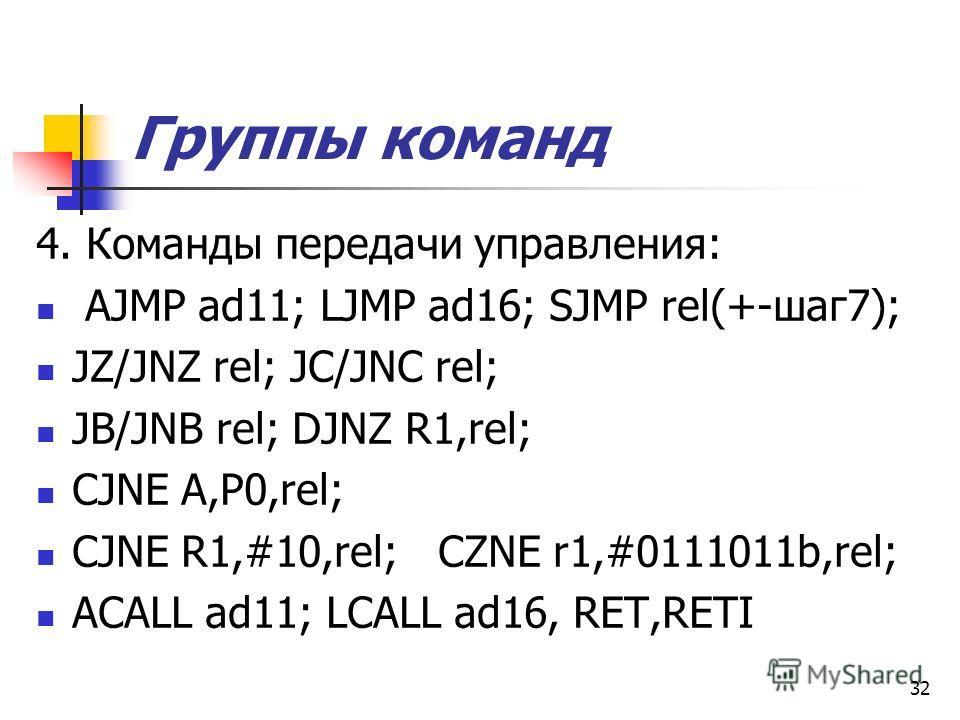 31 Группы команд 1. Передачи данных MOV op1, {#10; Rn; @Ri; Pi} MOVX A,@DPTR; XCH op1, op2; PUSH op1, POP op1. SWAP A – обмен тетрадами. 2. Арифметические команды: INC ор; DEC ор; ADD op1, {#10; Rn; @Ri; Pi} SUB op1, op2; MUL AB; DIV AB; 3. Логически