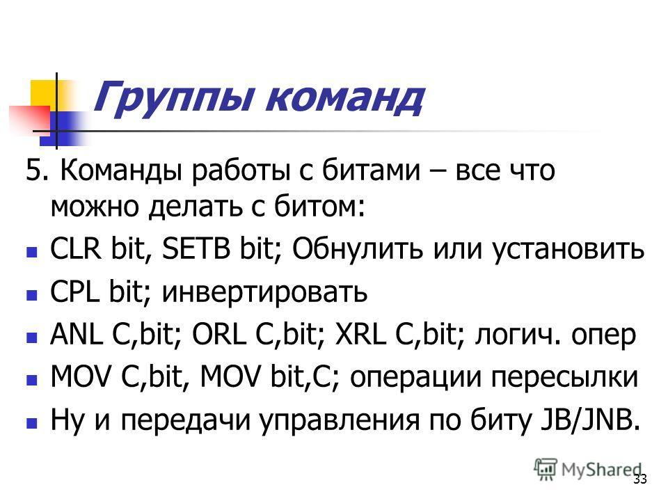 32 Группы команд 4. Команды передачи управления: AJMP ad11; LJMP ad16; SJMP rel(+-шаг7); JZ/JNZ rel; JС/JNС rel; JB/JNB rel; DJNZ R1,rel; CJNE A,P0,rel; CJNE R1,#10,rel; CZNE r1,#0111011b,rel; ACALL ad11; LCALL ad16, RET,RETI