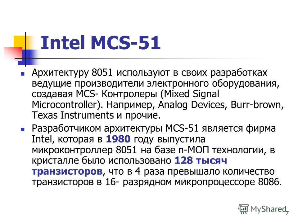 6 1. Семейство Intel MCS-51 Однокристальный микроконтроллер 8051 является представителем МК семейства Intel MCS-51, которое в настоящее время занимает лидирующую позицию по количеству разновидностей и количеству компаний, которые выпускают его модифи