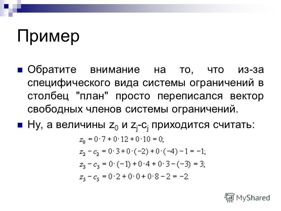 Пример Обратите внимание на то, что из-за специфического вида системы ограничений в столбец план просто переписался вектор свободных членов системы ограничений. Ну, а величины z 0 и z j -c j приходится считать:
