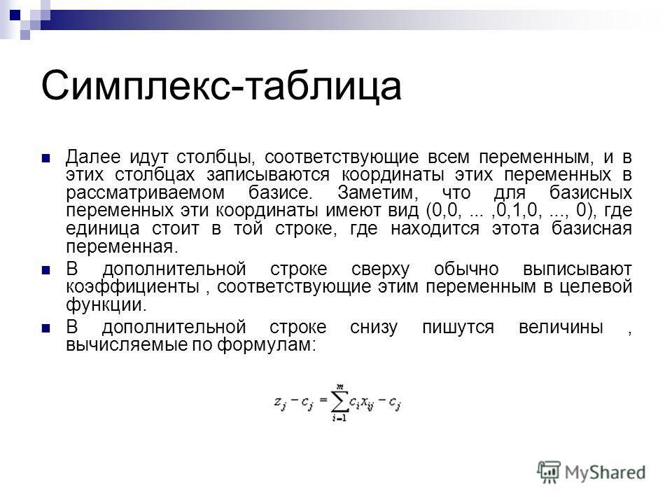 Симплекс-таблица Далее идут столбцы, соответствующие всем переменным, и в этих столбцах записываются координаты этих переменных в рассматриваемом базисе. Заметим, что для базисных переменных эти координаты имеют вид (0,0,...,0,1,0,..., 0), где единиц