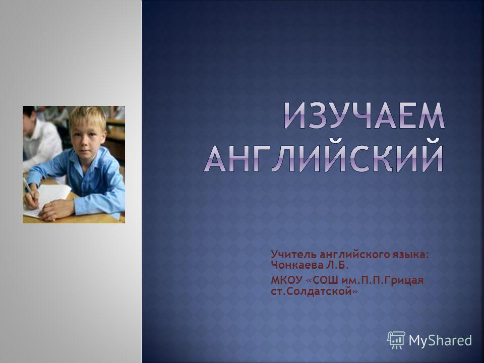 Учитель английского языка: Чонкаева Л.Б. МКОУ «СОШ им.П.П.Грицая ст.Солдатской»