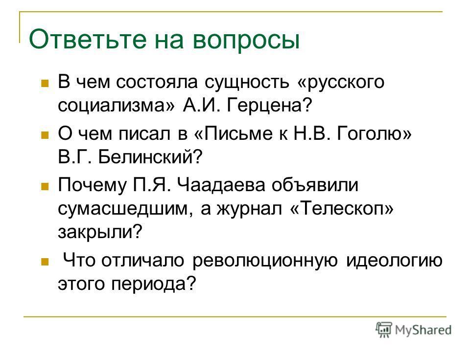 Ответьте на вопросы В чем состояла сущность «русского социализма» А.И. Герцена? О чем писал в «Письме к Н.В. Гоголю» В.Г. Белинский? Почему П.Я. Чаадаева объявили сумасшедшим, а журнал «Телескоп» закрыли? Что отличало революционную идеологию этого пе