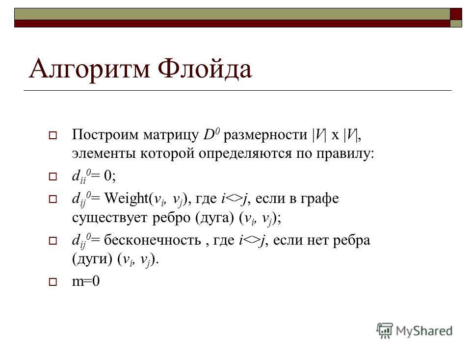 Алгоритм Флойда Построим матрицу D 0 размерности |V| x |V|, элементы которой определяются по правилу: d ii 0 = 0; d ij 0 = Weight(v i, v j ), где ij, если в графе существует ребро (дуга) (v i, v j ); d ij 0 = бесконечность, где ij, если нет ребра (ду