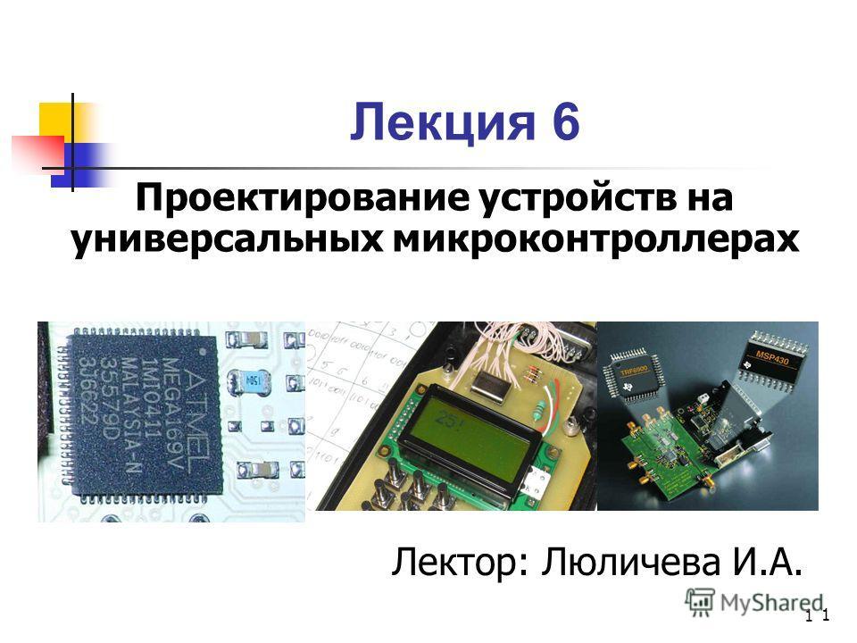 1 Лекция 6 Проектирование устройств на универсальных микроконтроллерах 1 Лектор: Люличева И.А.
