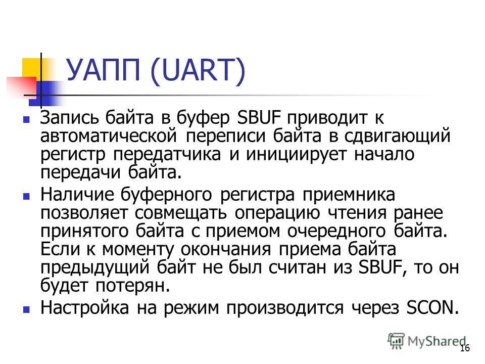 16 УАПП (UART) Запись байта в буфер SBUF приводит к автоматической переписи байта в сдвигающий регистр передатчика и инициирует начало передачи байта. Наличие буферного регистра приемника позволяет совмещать операцию чтения ранее принятого байта с пр