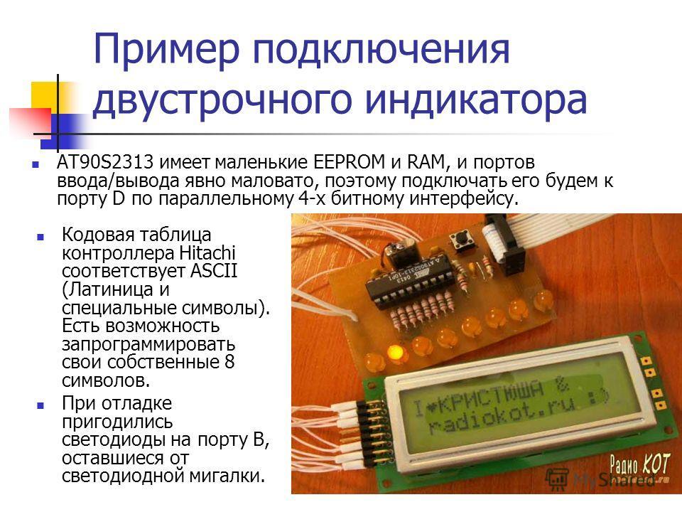 31 Пример подключения двустрочного индикатора Кодовая таблица контроллера Hitachi соответствует ASCII (Латиница и специальные символы). Есть возможность запрограммировать свои собственные 8 символов. При отладке пригодились светодиоды на порту B, ост