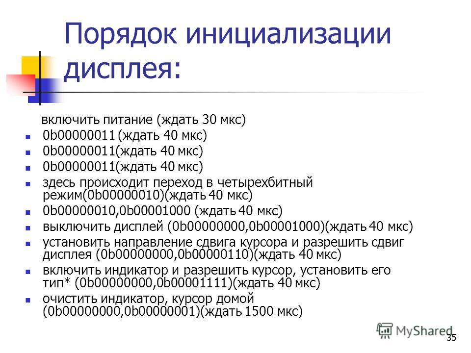 35 Порядок инициализации дисплея: включить питание (ждать 30 мкс) 0b00000011 (ждать 40 мкс) здесь происходит переход в четырехбитный режим(0b00000010)(ждать 40 мкс) 0b00000010,0b00001000 (ждать 40 мкс) выключить дисплей (0b00000000,0b00001000)(ждать