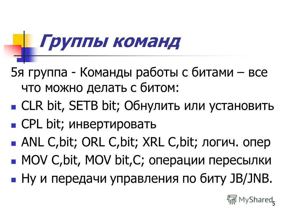 5 Группы команд 5я группа - Команды работы с битами – все что можно делать с битом: CLR bit, SETB bit; Обнулить или установить CPL bit; инвертировать ANL C,bit; ORL C,bit; XRL C,bit; логич. опер MOV C,bit, MOV bit,C; операции пересылки Ну и передачи