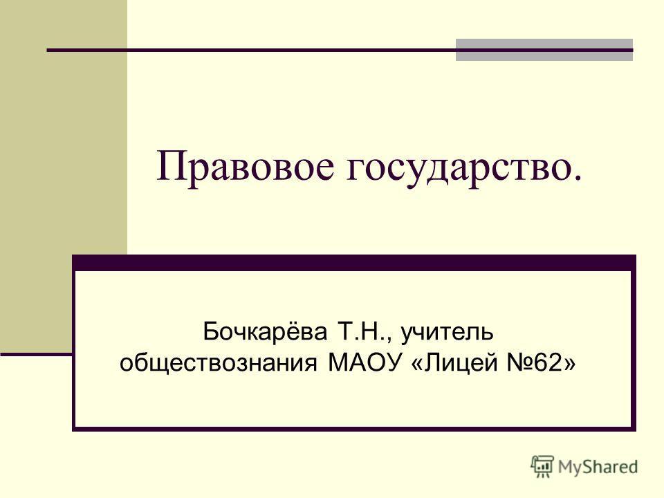 Правовое государство. Бочкарёва Т.Н., учитель обществознания МАОУ «Лицей 62»