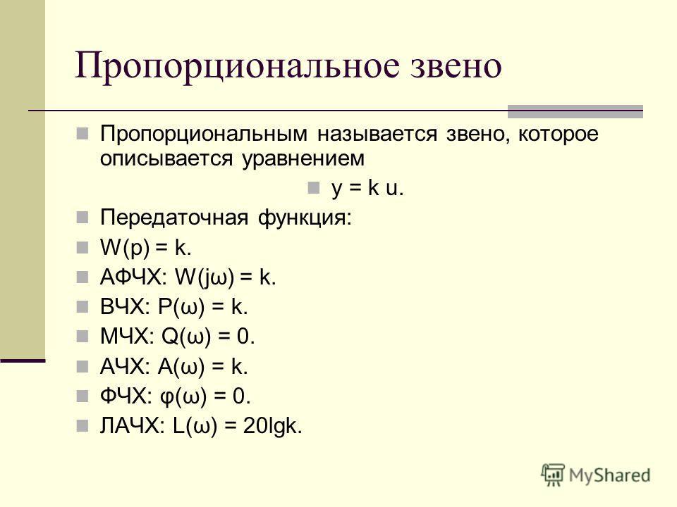 Пропорциональное звено Пропорциональным называется звено, которое описывается уравнением y = k u. Передаточная функция: W(p) = k. АФЧХ: W(jω) = k. ВЧХ: P(ω) = k. МЧХ: Q(ω) = 0. АЧХ: A(ω) = k. ФЧХ: φ(ω) = 0. ЛАЧХ: L(ω) = 20lgk.