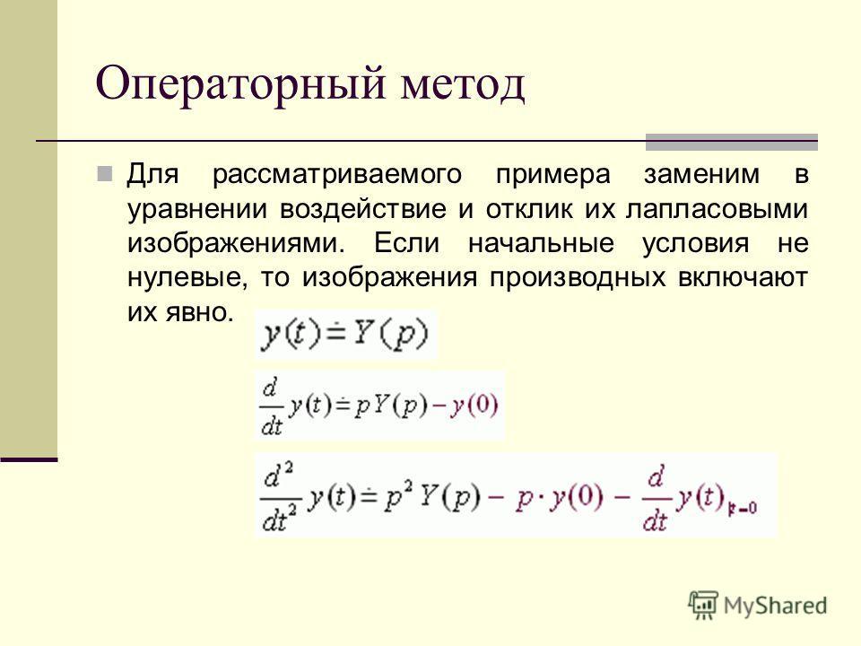 Операторный метод Для рассматриваемого примера заменим в уравнении воздействие и отклик их лапласовыми изображениями. Если начальные условия не нулевые, то изображения производных включают их явно.