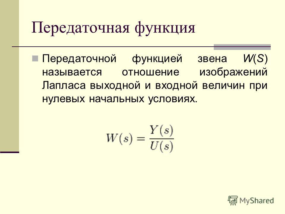 Передаточная функция Передаточной функцией звена W(S) называется отношение изображений Лапласа выходной и входной величин при нулевых начальных условиях.