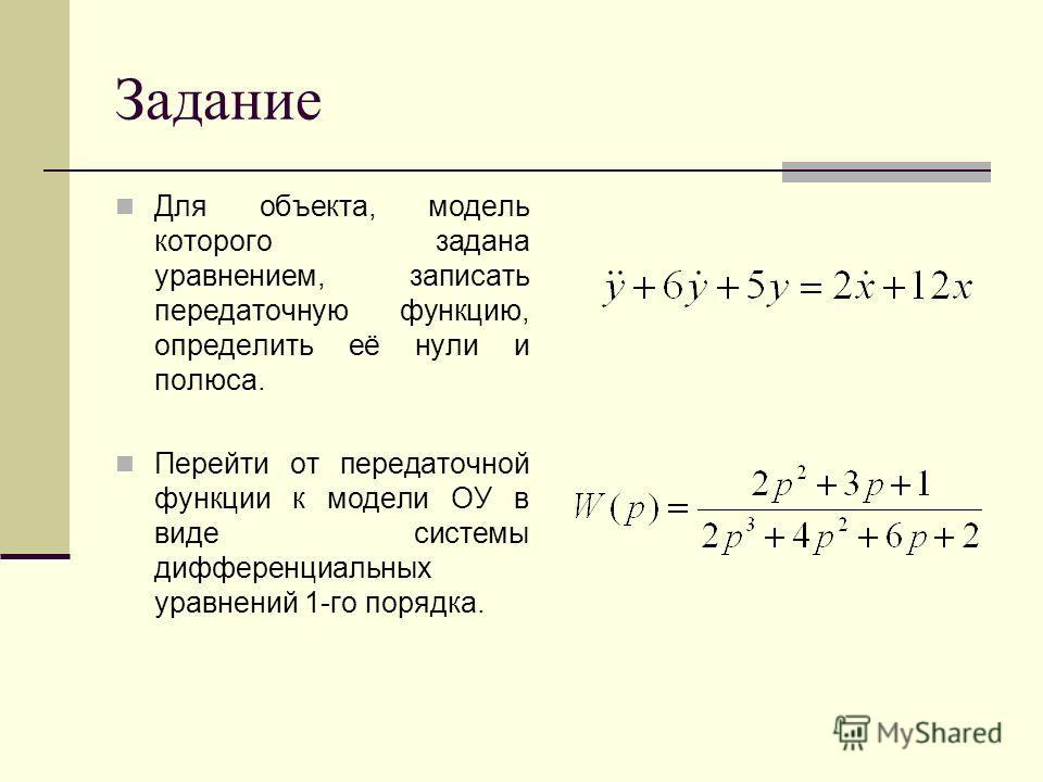 Задание Для объекта, модель которого задана уравнением, записать передаточную функцию, определить её нули и полюса. Перейти от передаточной функции к модели ОУ в виде системы дифференциальных уравнений 1-го порядка.