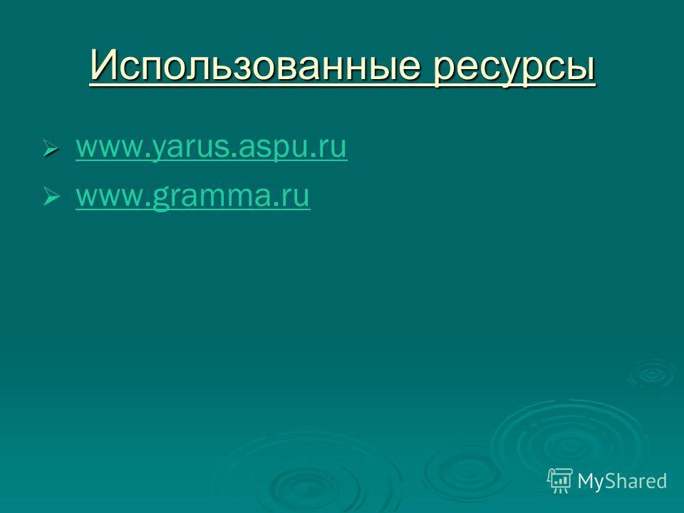 Использованные ресурсы www.yarus.aspu.ru www.yarus.aspu.ru www.gramma.ru