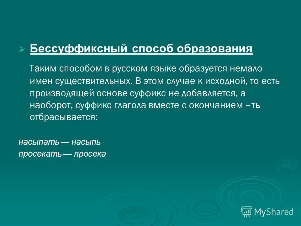 Бессуффиксный способ образования Таким способом в русском языке образуется немало имен существительных. В этом случае к исходной, то есть производящей основе суффикс не добавляется, а наоборот, суффикс глагола вместе с окончанием –ть отбрасывается: н
