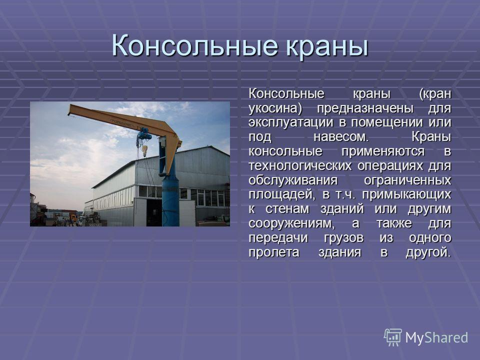 Консольные краны Консольные краны (кран укосина) предназначены для эксплуатации в помещении или под навесом. Краны консольные применяются в технологических операциях для обслуживания ограниченных площадей, в т.ч. примыкающих к стенам зданий или други