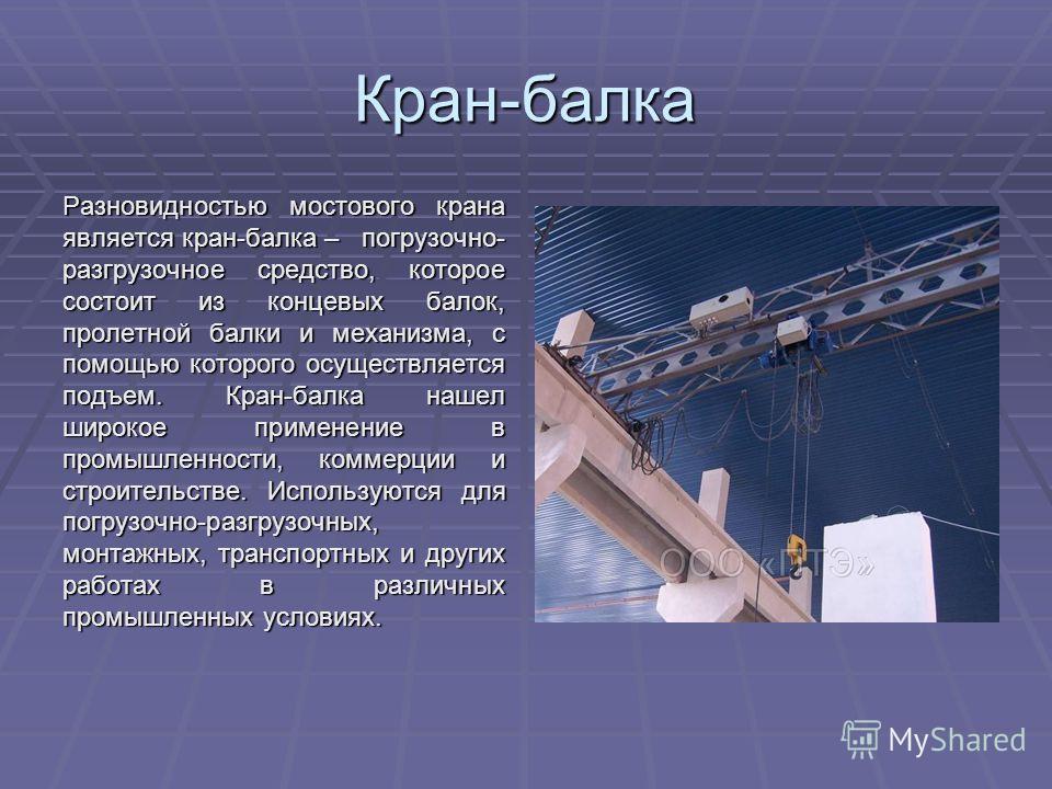 Кран-балка Разновидностью мостового крана является кран-балка – погрузочно- разгрузочное средство, которое состоит из концевых балок, пролетной балки и механизма, с помощью которого осуществляется подъем. Кран-балка нашел широкое применение в промышл
