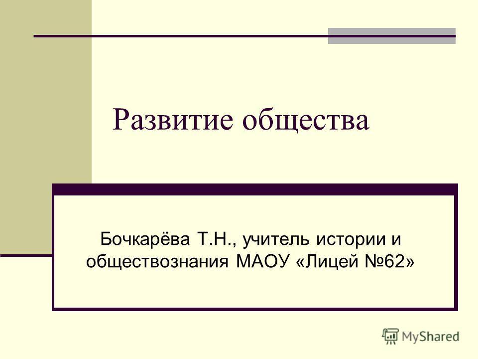 Развитие общества Бочкарёва Т.Н., учитель истории и обществознания МАОУ «Лицей 62»