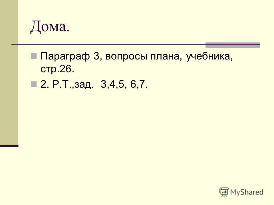 Дома. Параграф 3, вопросы плана, учебника, стр.26. 2. Р.Т.,зад. 3,4,5, 6,7.
