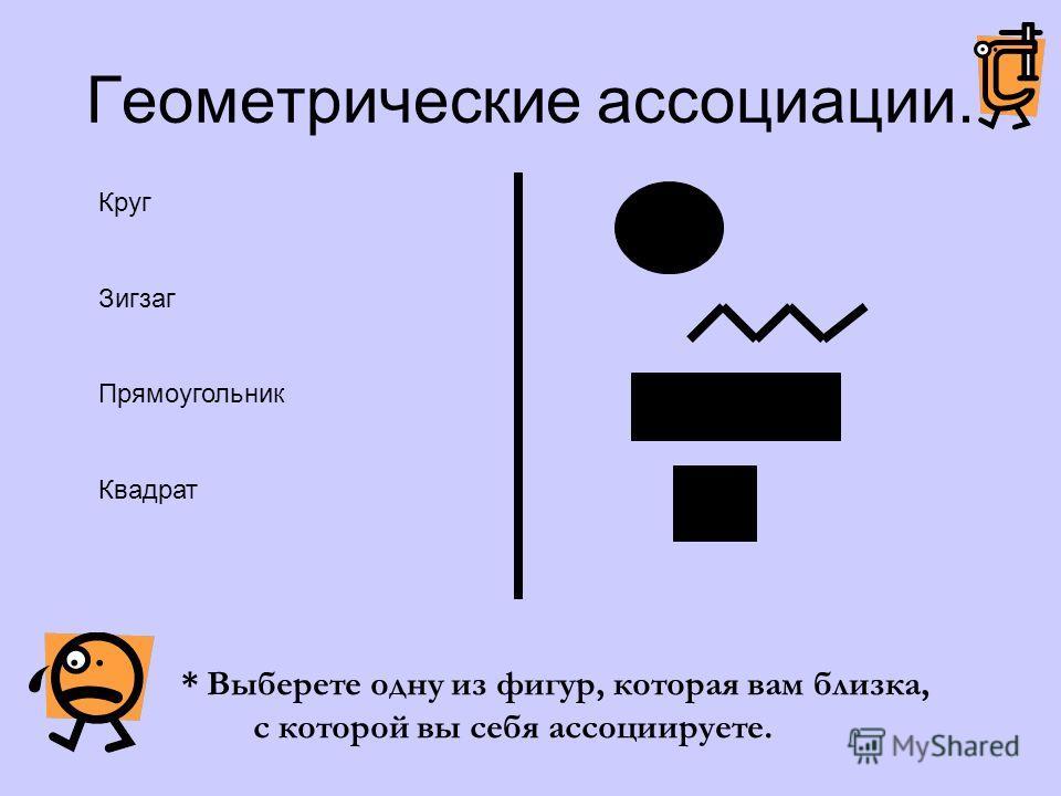 Геометрические ассоциации. * Выберете одну из фигур, которая вам близка, с которой вы себя ассоциируете. Круг Зигзаг Прямоугольник Квадрат