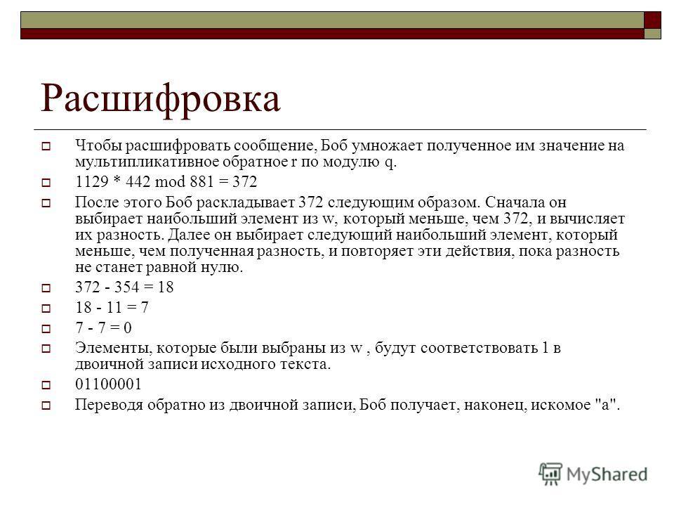 Расшифровка Чтобы расшифровать сообщение, Боб умножает полученное им значение на мультипликативное обратное r по модулю q. 1129 * 442 mod 881 = 372 После этого Боб раскладывает 372 следующим образом. Сначала он выбирает наибольший элемент из w, котор