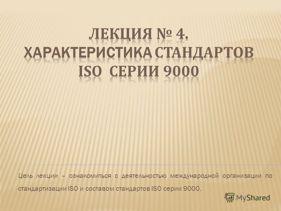 Цель лекции – ознакомиться с деятельностью международной организации по стандартизации ISO и составом стандартов ISO серии 9000.