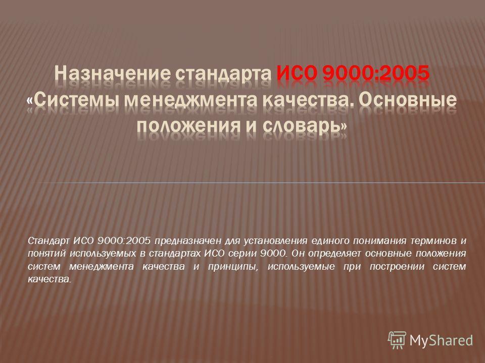 Стандарт ИСО 9000:2005 предназначен для установления единого понимания терминов и понятий используемых в стандартах ИСО серии 9000. Он определяет основные положения систем менеджмента качества и принципы, используемые при построении систем качества.